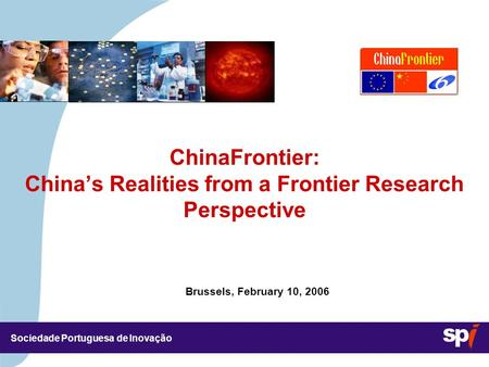 Sociedade Portuguesa de Inovação Brussels, February 10, 2006 ChinaFrontier: China's Realities from a Frontier Research Perspective.
