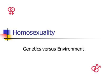 Homosexuality Genetics versus Environment. Introduction By definition, a homosexual is a man or a woman whose feelings of sexual attraction are for a.