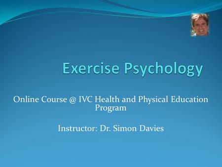 Online IVC Health and Physical Education Program Instructor: Dr. Simon Davies.