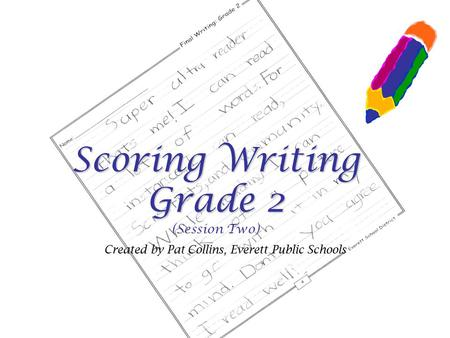 Scoring Writing Grade 2 Scoring Writing Grade 2 (Session Two) Created by Pat Collins, Everett Public Schools.