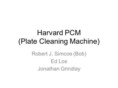 Harvard PCM (Plate Cleaning Machine) Robert J. Simcoe (Bob) Ed Los Jonathan Grindlay.