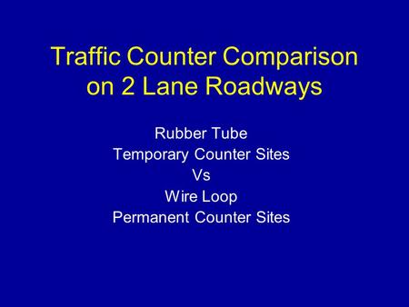 Traffic Counter Comparison on 2 Lane Roadways Rubber Tube Temporary Counter Sites Vs Wire Loop Permanent Counter Sites.