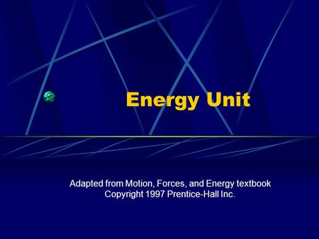 Energy Unit Adapted from Motion, Forces, and Energy textbook Copyright 1997 Prentice-Hall Inc.