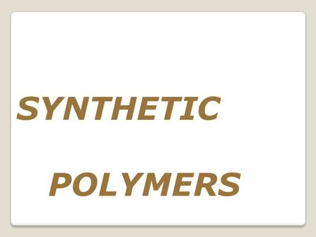 SYNTHETIC POLYMERS. The word, polymer, implies that polymers are constructed from pieces (monomers) that can be easily connected into long chains (polymer).