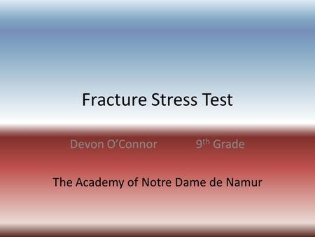 Fracture Stress Test Devon O'Connor9 th Grade The Academy of Notre Dame de Namur.