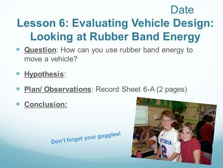 Date Lesson 6: Evaluating Vehicle Design: Looking at Rubber Band Energy Question: How can you use rubber band energy to move a vehicle? Hypothesis: Plan/