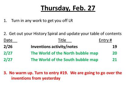 Thursday, Feb. 27 1.Turn in any work to get you off LR 2. Get out your History Spiral and update your table of contents DateTitleEntry # 2/26Inventions.