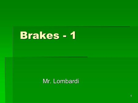 1 Brakes - 1 Brakes - 1 Mr. Lombardi. 2 Brakes  Modern automotive brake systems use hydraulic force to create friction  Convert motion to heat energy.