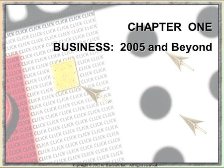 Copyright © 2002 by Harcourt, Inc. All rights reserved. CHAPTER ONE BUSINESS: 2005 and Beyond.