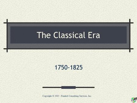 The Classical Era 1750-1825 Copyright © 2005 - Frankel Consulting Services, Inc.