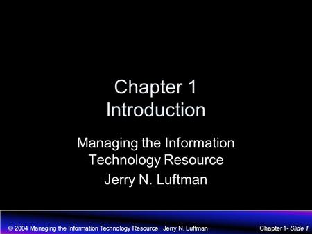 © 2004 Managing the Information Technology Resource, Jerry N. LuftmanChapter 1- Slide 1 Chapter 1 Introduction Managing the Information Technology Resource.