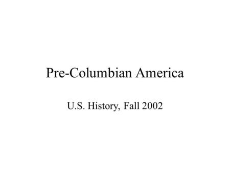 Pre-Columbian America U.S. History, Fall 2002. Problem of Prehistory First Immigrants and Major Eras <strong>Cultural</strong> Diversity in Post-Archaic Period –Mississippian: