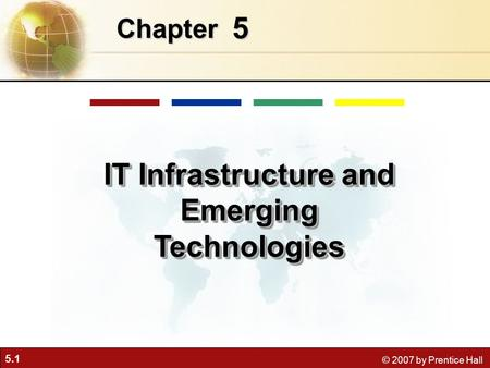 5.1 © 2007 by Prentice Hall 5 Chapter IT Infrastructure and Emerging Technologies.