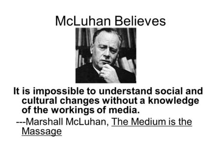 McLuhan Believes It is impossible to understand social and cultural changes without a knowledge of the workings of media. ---Marshall McLuhan, The Medium.