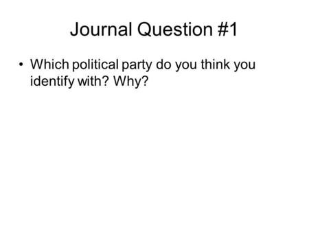 Journal Question #1 Which political party do you think you identify with? Why?