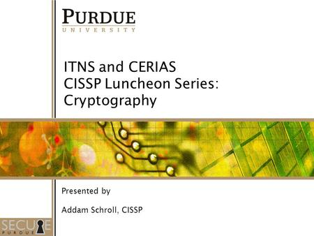 1 ITNS and CERIAS CISSP Luncheon Series: Cryptography Presented by Addam Schroll, CISSP.
