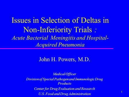 1 Issues in Selection of Deltas in Non-Inferiority Trials : Acute Bacterial Meningitis and Hospital- Acquired Pneumonia John H. Powers, M.D. Medical Officer.