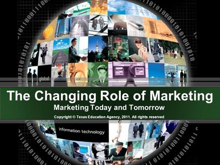 The Changing Role of Marketing Marketing Today and Tomorrow Copyright © Texas Education Agency, 2011. All rights reserved.