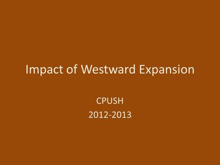 Impact of Westward Expansion CPUSH 2012-2013. How Americans Viewed Expansion Agreed on Need for expansion Disagreed on Government policies 1- about cheap.