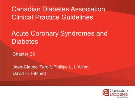 Canadian Diabetes Association Clinical Practice Guidelines Acute Coronary Syndromes and Diabetes Chapter 26 Jean-Claude Tardif, Phillipe L. L'Allier, David.