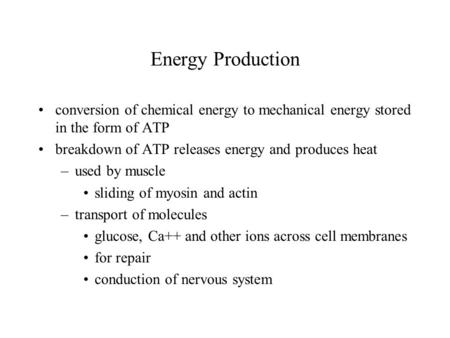 Energy Production conversion of chemical energy to mechanical energy stored in the form of ATP breakdown of ATP releases energy and produces heat –used.