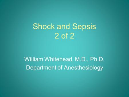 Shock and Sepsis 2 of 2 William Whitehead, M.D., Ph.D. Department of Anesthesiology.