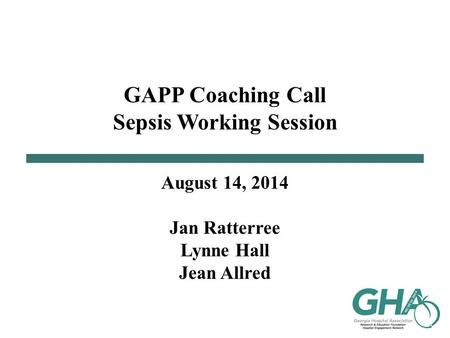 GAPP Coaching Call Sepsis Working Session August 14, 2014 Jan Ratterree Lynne Hall Jean Allred.