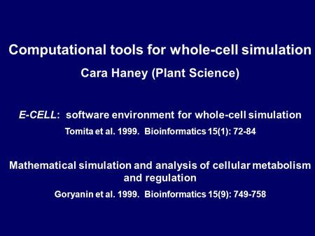 Computational tools for whole-cell simulation Cara Haney (Plant Science) E-CELL: software environment for whole-cell simulation Tomita et al. 1999. Bioinformatics.