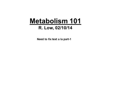 Metabolism 101 R. Low, 02/10/14 Need to fix text a la part-1