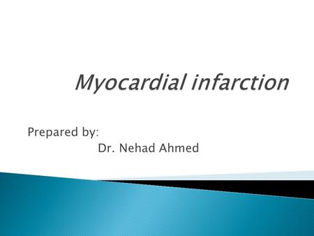 "Prepared by: Dr. Nehad Ahmed.  Myocardial infarction or ""heart attack"" is an irreversible injury to and eventual death of myocardial tissue that results."