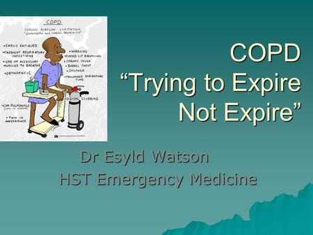 "COPD ""Trying to Expire Not Expire"" Dr Esyld Watson HST Emergency Medicine."