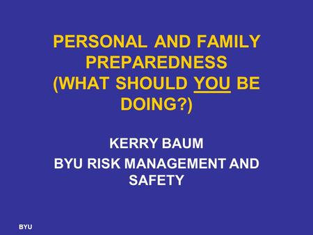 BYU PERSONAL AND FAMILY PREPAREDNESS (WHAT SHOULD YOU BE DOING?) KERRY BAUM BYU RISK MANAGEMENT AND SAFETY.