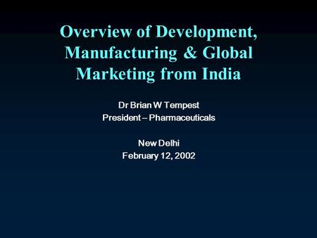 Overview of Development, Manufacturing & Global Marketing from India Dr Brian W Tempest President – Pharmaceuticals New Delhi February 12, 2002.