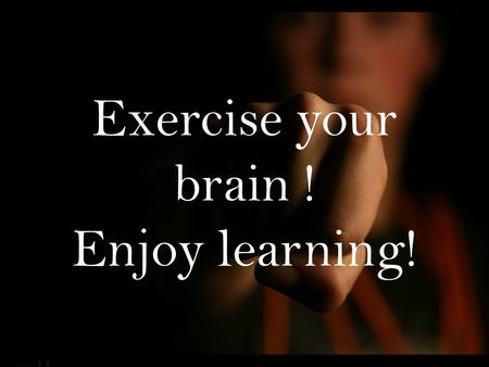 Exercise your brain ! Enjoy learning!. Abstract Our research is talking about how exercise effect students' activeness in the class. Some tests were applied.