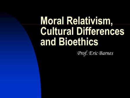 Moral Relativism, Cultural Differences and Bioethics Prof. Eric Barnes.