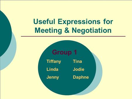 Useful Expressions for Meeting & Negotiation Group 1 TiffanyTina LindaJodie JennyDaphne.