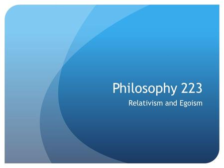 Philosophy 223 Relativism and Egoism. Remember This Slide? Ethical reflection on the dictates of morality can address these sorts of issues in at least.