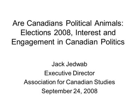 Are Canadians Political Animals: Elections 2008, Interest and Engagement in Canadian Politics Jack Jedwab Executive Director Association for Canadian Studies.