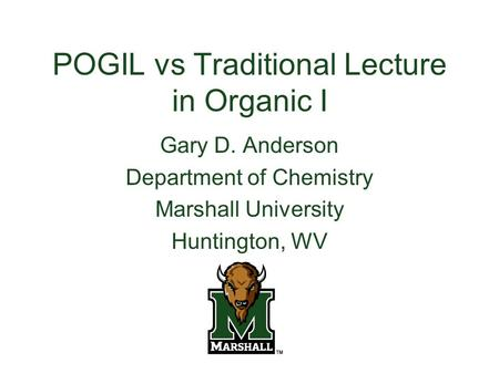 POGIL vs Traditional Lecture in Organic I Gary D. Anderson Department of Chemistry Marshall University Huntington, WV.