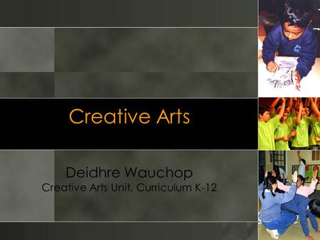 Creative Arts Deidhre Wauchop Creative Arts Unit, Curriculum K-12.