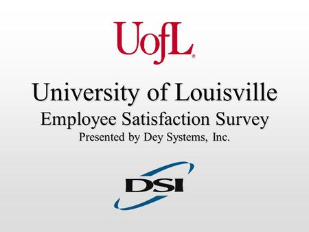 University of Louisville Employee Satisfaction Survey Presented by Dey Systems, Inc.