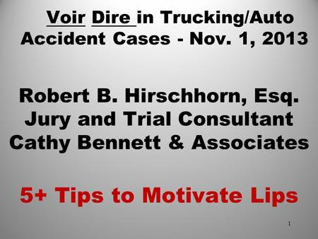 Voir Dire in Trucking/Auto Accident Cases - Nov. 1, 2013 Robert B. Hirschhorn, Esq. Jury and Trial Consultant Cathy Bennett & Associates 5+ Tips to Motivate.