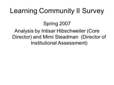 Learning Community II Survey Spring 2007 Analysis by Intisar Hibschweiler (Core Director) and Mimi Steadman (Director of Institutional Assessment)