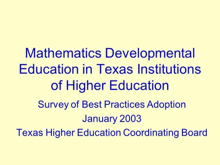 Mathematics Developmental Education in Texas Institutions of Higher Education Survey of Best Practices Adoption January 2003 Texas Higher Education Coordinating.
