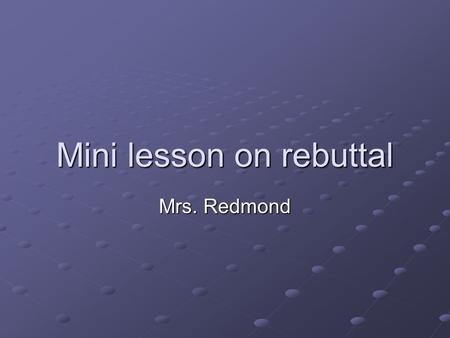 Mini lesson on rebuttal Mrs. Redmond. Turn and talk What does it mean to rebut an argument?
