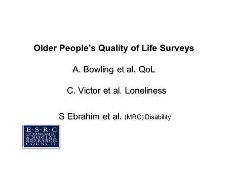 Older People's Quality of Life Surveys A. Bowling et al. QoL C. Victor et al. Loneliness S Ebrahim et al. (MRC) Disability.