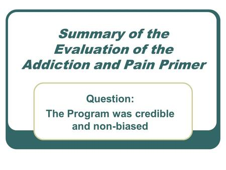 Summary of the Evaluation of the Addiction and Pain Primer Question: The Program was credible and non-biased.