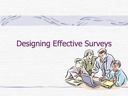 Designing Effective Surveys. Conceptualizing Your Research Conceptualize your primary research; Figure out what you need to know If you need information.