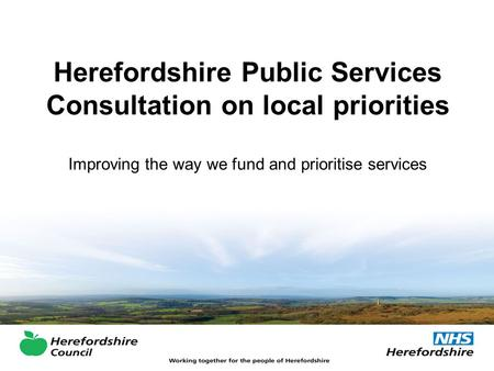 Herefordshire Public Services Consultation on local priorities Improving the way we fund and prioritise services.