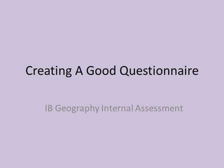 Creating A Good Questionnaire IB Geography Internal Assessment.